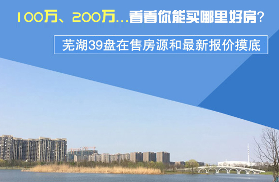 看看你能买哪里好房?芜湖39盘在售房源和最新报价摸底