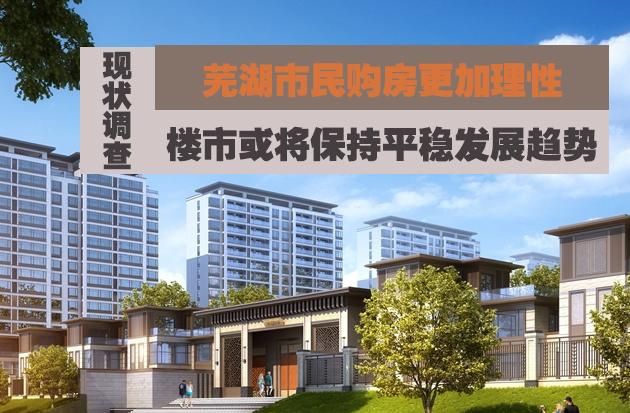 芜湖楼市现状调查:市民购房更加理性 年底楼市或将……