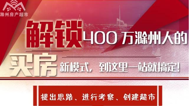 解锁400万滁州人的买房新模式,到这里一站就搞定!