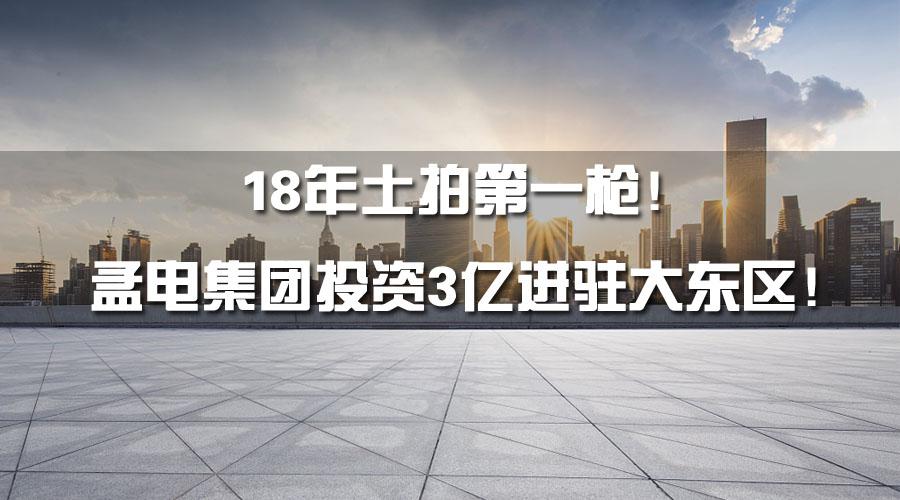 18年土拍第一枪!孟电集团投资3亿进驻大东区!