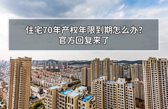 住宅70年产权年限到期怎么办?官方回复来了