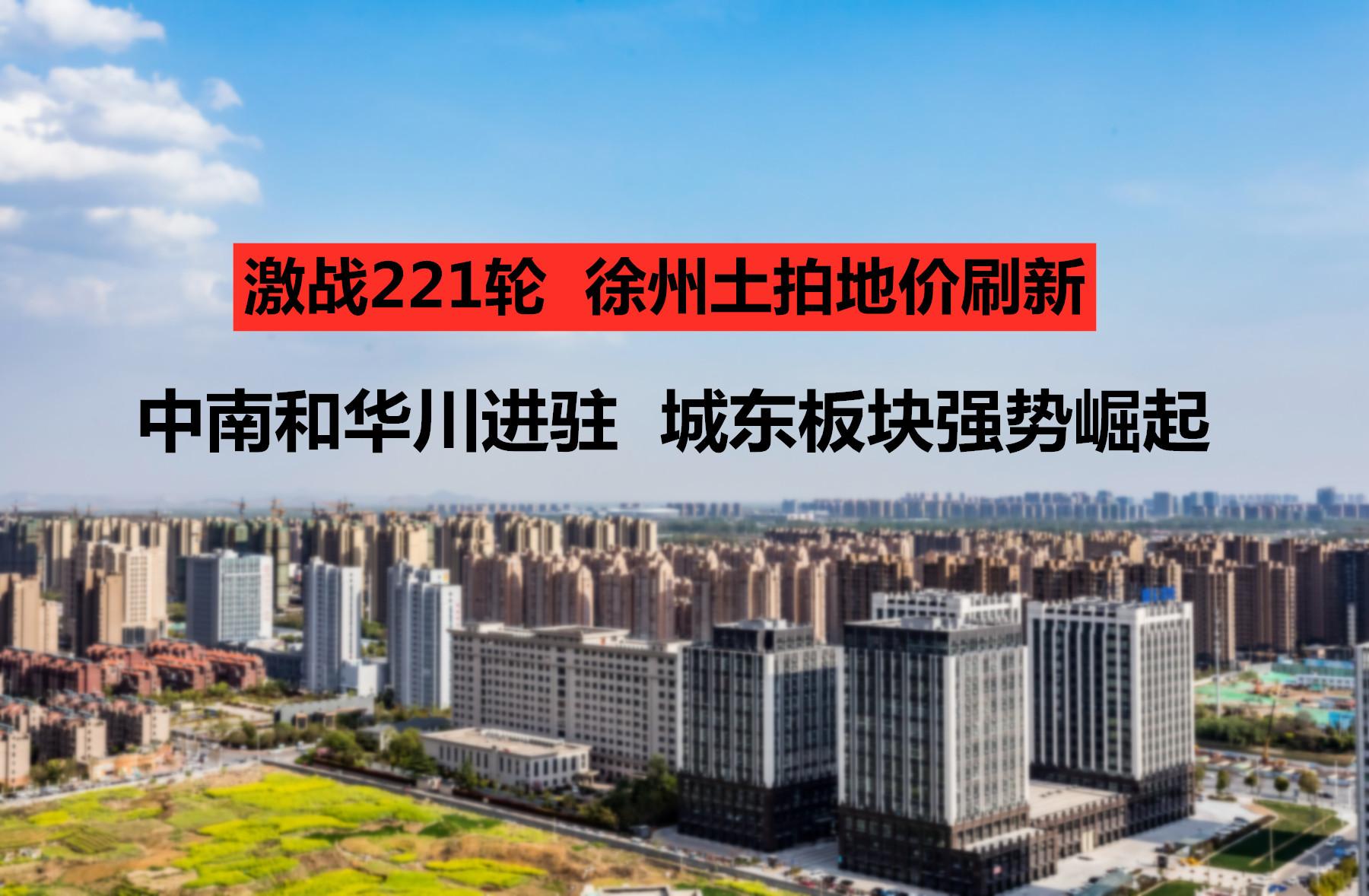 激战221轮!刚刚,徐州土拍地价刷新!中南和华川进驻,城东板块强势崛起!