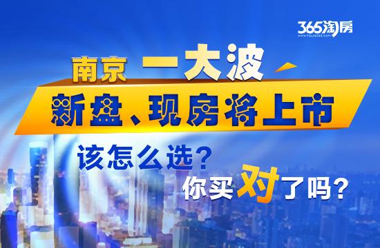 南京一大波新盘、现房将上市 该怎么选?你买对了吗?