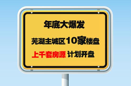 年底大爆发!芜湖主城区10家楼盘上千套房源计划开盘!