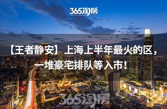 【王者静安】上海上半年最火的区,一堆豪宅排队等入市!