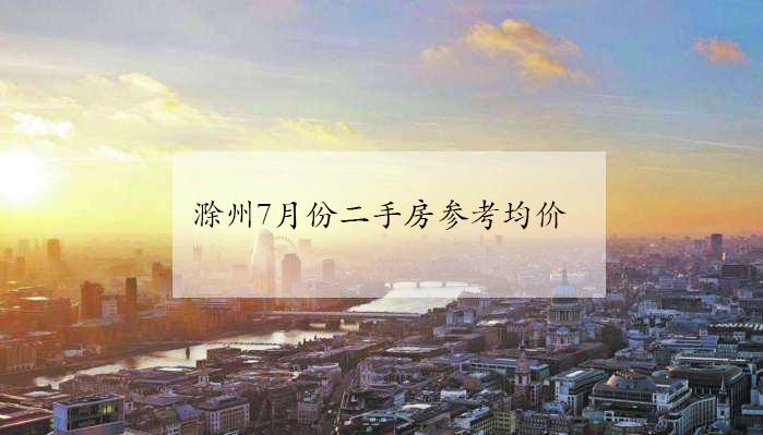 7月份滁州市区121个小区最新挂牌参考均价公布!