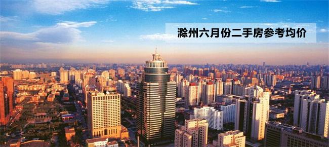 最新!滁州6月份123个小区二手房参考均价出炉 !