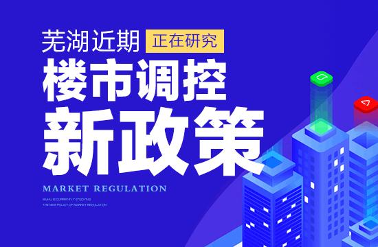 芜湖近期正在研究新政策 促进房地产市场平稳健康发展