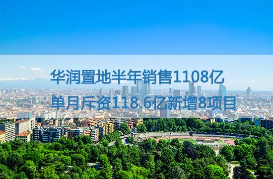 华润置地半年销售1108亿 单月斥资118.6亿新增8项目